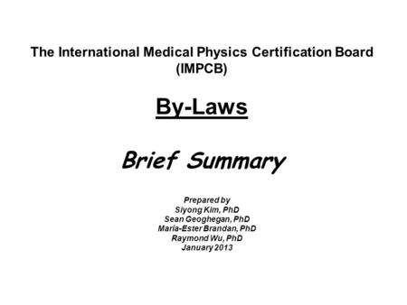 The International Medical Physics Certification Board (IMPCB) By-Laws Brief Summary Prepared by Siyong Kim, PhD Sean Geoghegan, PhD María-Ester Brandan,