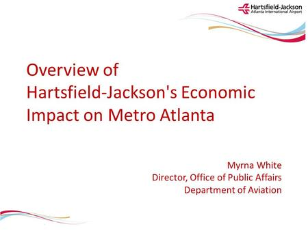 Overview of Hartsfield-Jackson's Economic Impact on Metro Atlanta Myrna White Director, Office of Public Affairs Department of Aviation.