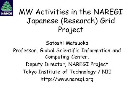 MW Activities in the NAREGI Japanese (Research) Grid Project Satoshi Matsuoka Professor, Global Scientific Information and Computing Center, Deputy Director,