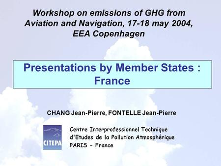 Presentations by Member States : France Workshop on emissions of GHG from Aviation and Navigation, 17-18 may 2004, EEA Copenhagen CHANG Jean-Pierre, FONTELLE.
