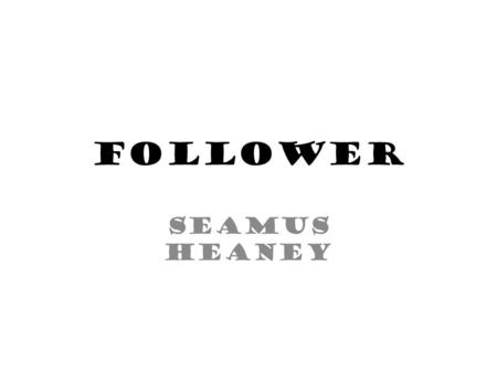 Follower Seamus Heaney.