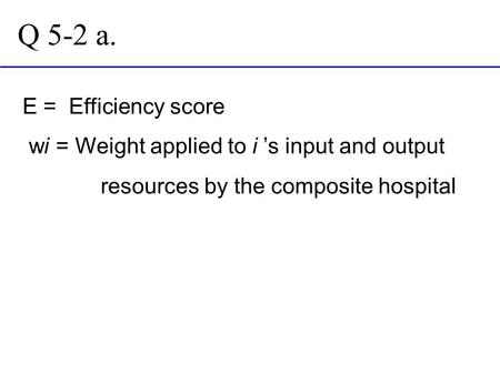 Q 5-2 a. E = Efficiency score wi = Weight applied to i 's input and output resources by the composite hospital.
