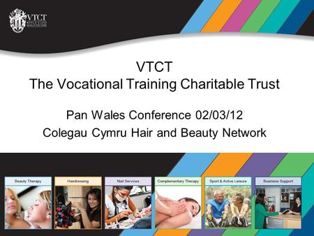 VTCT The Vocational Training Charitable Trust Pan Wales Conference 02/03/12 Colegau Cymru Hair and Beauty Network VTCT The Vocational Training Charitable.