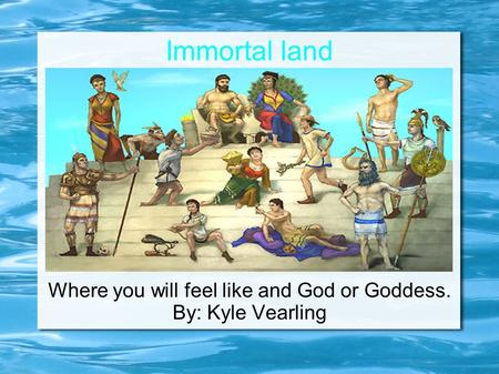 Immortal land Where you will feel like and God or Goddess. By: Kyle Vearling.