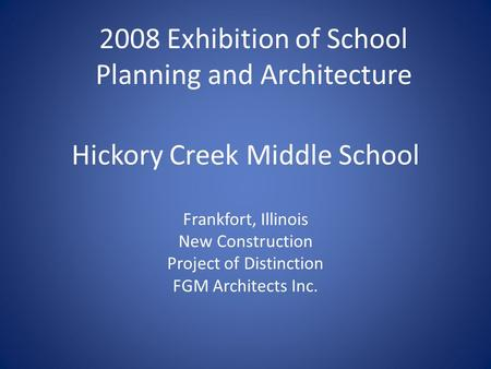 Hickory Creek Middle School Frankfort, Illinois New Construction Project of Distinction FGM Architects Inc. 2008 Exhibition of School Planning and Architecture.