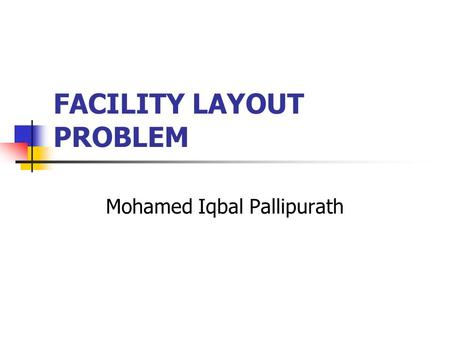 FACILITY LAYOUT PROBLEM Mohamed Iqbal Pallipurath.