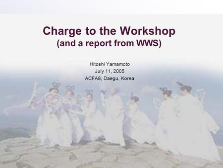 Charge to the Workshop (and a report from WWS) Hitoshi Yamamoto July 11, 2005 ACFA8, Daegu, Korea.