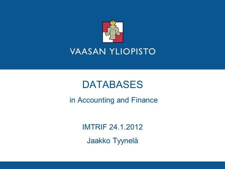 DATABASES in Accounting and Finance IMTRIF 24.1.2012 Jaakko Tyynelä.