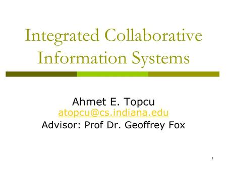 Integrated Collaborative Information Systems Ahmet E. Topcu  Advisor: Prof Dr. Geoffrey Fox 1.