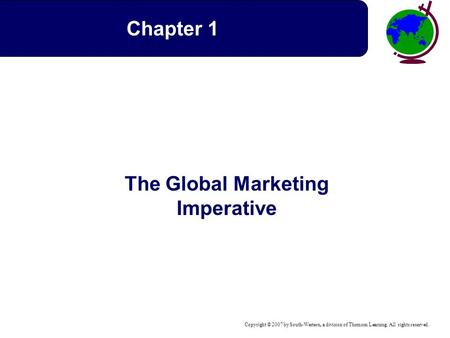 Copyright © 2007 by South-Western, a division of Thomson Learning. All rights reserved. The Global Marketing Imperative Chapter 1.