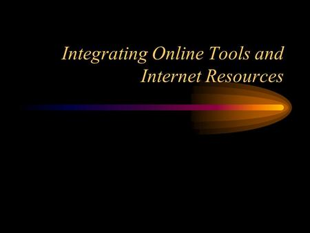 Integrating Online Tools and Internet Resources. Topics Why use the Internet in the Classroom? Searching the Internet Internet as a Research and Information.