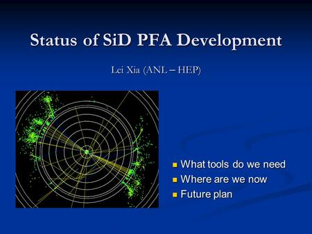 Status of SiD PFA Development Lei Xia (ANL – HEP) What tools do we need What tools do we need Where are we now Where are we now Future plan Future plan.