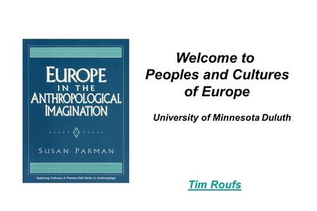 University of Minnesota Duluth Welcome to Peoples and Cultures of Europe Tim Roufs.