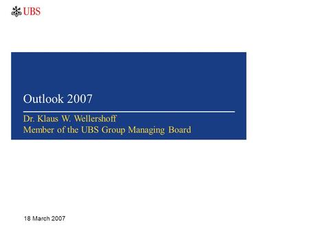 Outlook 2007 18 March 2007 Dr. Klaus W. Wellershoff Member of the UBS Group Managing Board.
