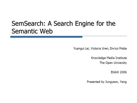SemSearch: A Search Engine for the Semantic Web Yuangui Lei, Victoria Uren, Enrico Motta Knowledge Media Institute The Open University EKAW 2006 Presented.