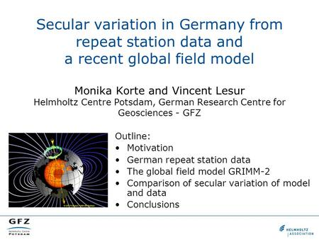 Secular variation in Germany from repeat station data and a recent global field model Monika Korte and Vincent Lesur Helmholtz Centre Potsdam, German Research.