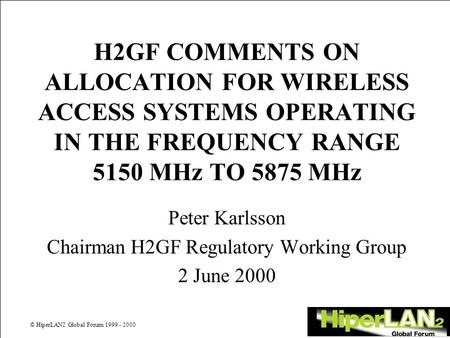© HiperLAN2 Global Forum 1999 - 2000 H2GF COMMENTS ON ALLOCATION FOR WIRELESS ACCESS SYSTEMS OPERATING IN THE FREQUENCY RANGE 5150 MHz TO 5875 MHz Peter.