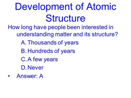 Development of Atomic Structure How long have people been interested in understanding matter and its structure? A.Thousands of years B.Hundreds of years.