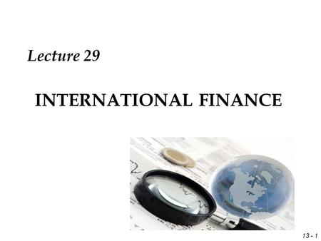 13 - 1 INTERNATIONAL FINANCE Lecture 29. 13 - 2 Review Economic Exposure through empirical analysis with Significant slope coefficients Possible hedging.