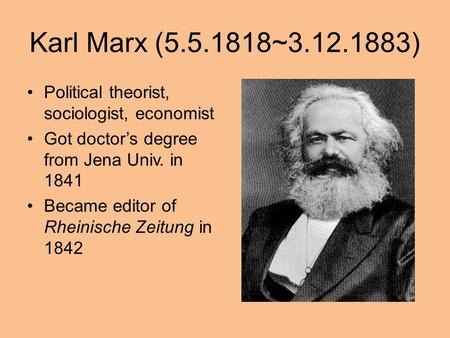 Karl Marx (5.5.1818~3.12.1883) Political theorist, sociologist, economist Got doctor's degree from Jena Univ. in 1841 Became editor of Rheinische Zeitung.