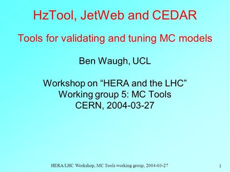 HERA/LHC Workshop, MC Tools working group, 2004-03-27 1 HzTool, JetWeb and CEDAR Tools for validating and tuning MC models Ben Waugh, UCL Workshop on.