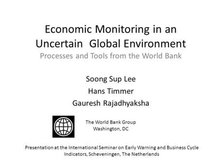 Economic Monitoring in an Uncertain Global Environment Processes and Tools from the World Bank Soong Sup Lee Hans Timmer Gauresh Rajadhyaksha The World.