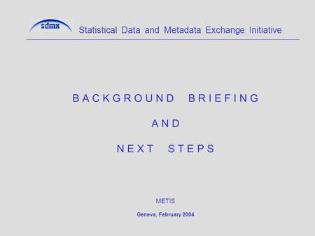 B A C K G R O U N D B R I E F I N G A N D N E X T S T E P S METIS Geneva, February 2004 Statistical Data and Metadata Exchange Initiative.
