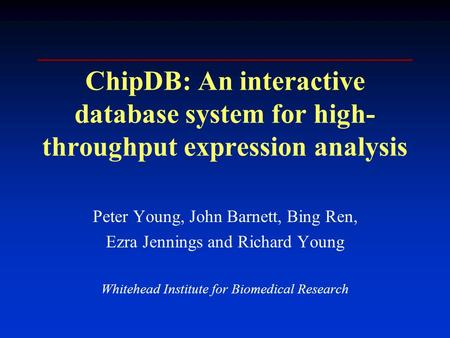 ChipDB: An interactive database system for high- throughput expression analysis Peter Young, John Barnett, Bing Ren, Ezra Jennings and Richard Young Whitehead.