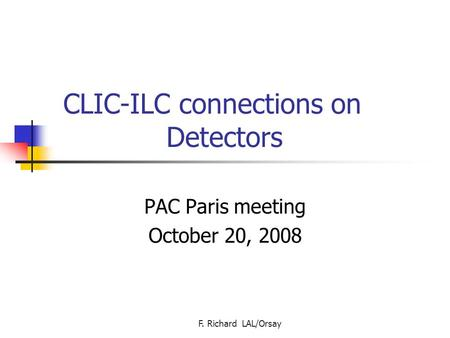 F. Richard LAL/Orsay CLIC-ILC connections on Detectors PAC Paris meeting October 20, 2008.