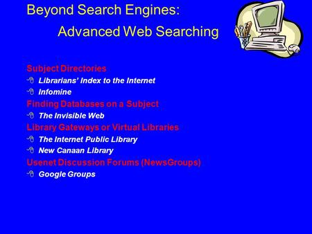 Beyond Search Engines: Advanced Web Searching Subject Directories  Librarians' Index to the Internet  Infomine Finding Databases on a Subject  The Invisible.