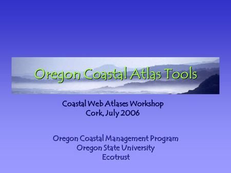 Oregon Coastal Atlas Tools Oregon Coastal Management Program Oregon State University Ecotrust Coastal Web Atlases Workshop Cork, July 2006.