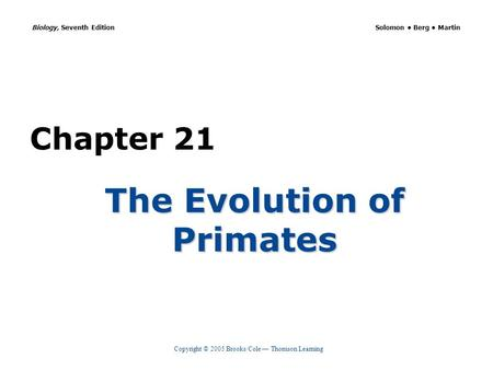 Copyright © 2005 Brooks/Cole — Thomson Learning Biology, Seventh Edition Solomon Berg Martin Chapter 21 The Evolution of Primates.