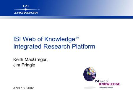 April 18, 2002 ISI Web of Knowledge SM Integrated Research Platform Keith MacGregor, Jim Pringle.