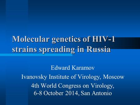 Molecular genetics of HIV-1 strains spreading in Russia Edward Karamov Ivanovsky Institute of Virology, Moscow 4th World Congress on Virology, 6-8 October.