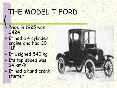THE MODEL T FORD Price in 1925 was $424 It had a 4 cylinder engine and had 20 H.P. It weighed 540 kg Its top speed was 64 km/h It had a hand crank starter.