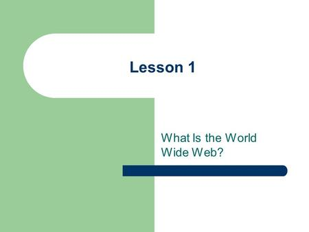 Lesson 1 What Is the World Wide Web?. Objectives Upon completion of this lesson, you should be able to: Explain what the World Wide Web is and how it.
