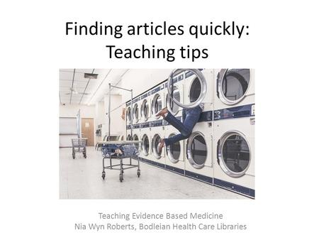 Finding articles quickly: Teaching tips Teaching Evidence Based Medicine Nia Wyn Roberts, Bodleian Health Care Libraries.