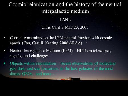 Cosmic reionization and the history of the neutral intergalactic medium LANL Chris Carilli May 23, 2007  Current constraints on the IGM neutral fraction.