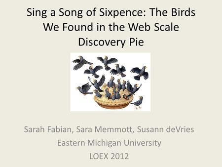 Sing a Song of Sixpence: The Birds We Found in the Web Scale Discovery Pie Sarah Fabian, Sara Memmott, Susann deVries Eastern Michigan University LOEX.