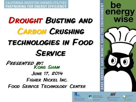 Drought Busting and Carbon Crushing technologies in Food Service Kong Sham June 17, 2014 Fisher Nickel Inc. Food Service Technology Center Presented by: