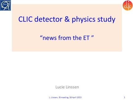 "CLIC detector & physics study ""news from the ET "" Lucie Linssen L. Linssen, IB meeting, 18 April 2013 1."