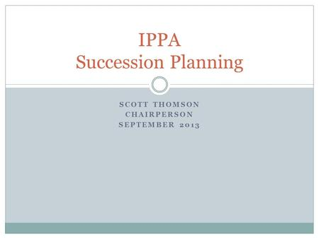 SCOTT THOMSON CHAIRPERSON SEPTEMBER 2013 IPPA Succession Planning.