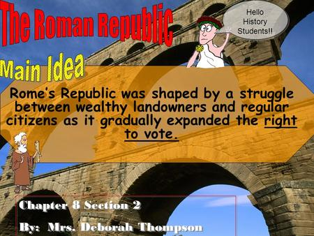 Rome's Republic was shaped by a struggle between wealthy landowners and regular citizens as it gradually expanded the right to vote. Chapter 8 Section.
