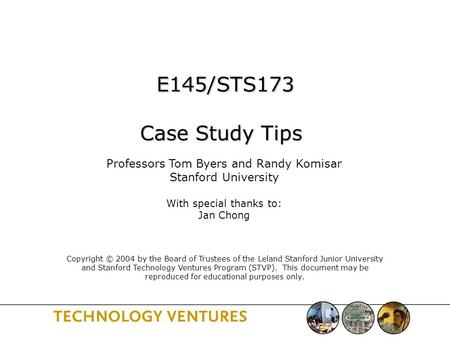 E145/STS173 Case Study Tips E145/STS173 Case Study Tips Professors Tom Byers and Randy Komisar Stanford University With special thanks to: Jan Chong Copyright.