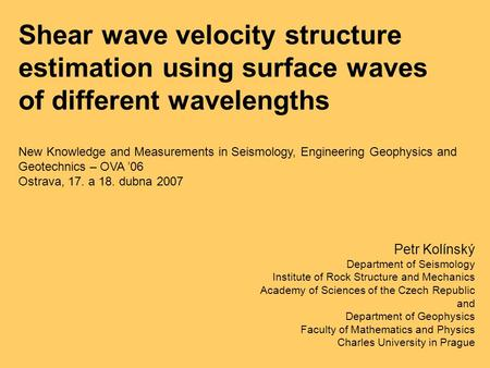 Shear wave velocity structure estimation using surface waves of different wavelengths Petr Kolínský Department of Seismology Institute of Rock Structure.
