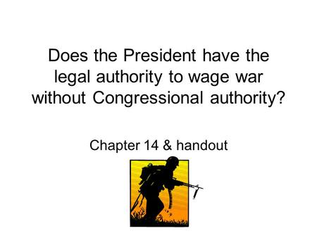Does the President have the legal authority to wage war without Congressional authority? Chapter 14 & handout.