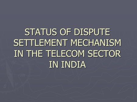 STATUS OF DISPUTE SETTLEMENT MECHANISM IN THE TELECOM SECTOR IN INDIA.