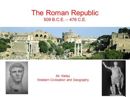 The Roman Republic 509 B.C.E. – 476 C.E. Mr. Kelley Western Civilization and Geography.