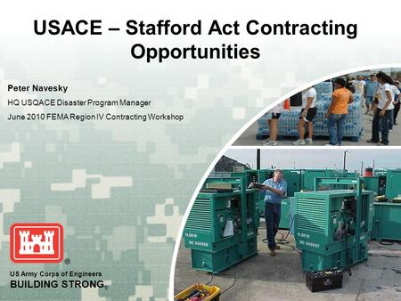 US Army Corps of Engineers BUILDING STRONG ® USACE – Stafford Act Contracting Opportunities Peter Navesky HQ USQACE Disaster Program Manager June 2010.