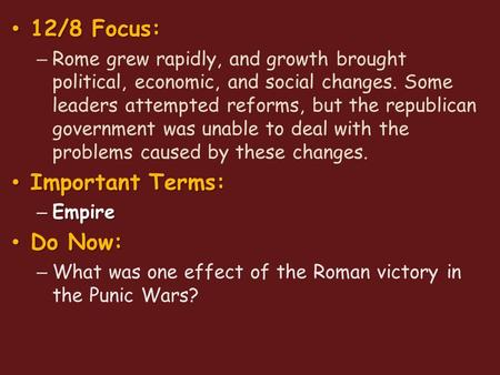12/8 Focus: 12/8 Focus: – Rome grew rapidly, and growth brought political, economic, and social changes. Some leaders attempted reforms, but the republican.